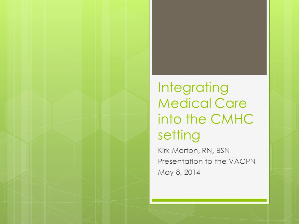 Integrating Medical Care into the CMHC setting Kirk Morton, RN, BSN Presentation to the VACPN May 8, 2014