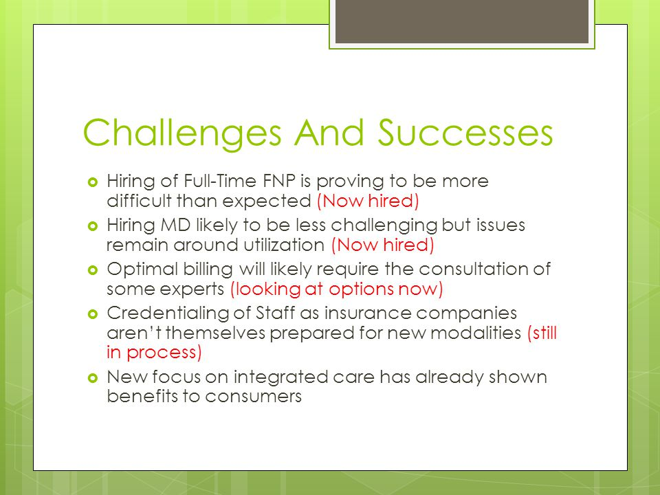 Challenges And Successes  Hiring of Full-Time FNP is proving to be more difficult than expected (Now hired)  Hiring MD likely to be less challenging but issues remain around utilization (Now hired)  Optimal billing will likely require the consultation of some experts (looking at options now)  Credentialing of Staff as insurance companies aren't themselves prepared for new modalities (still in process)  New focus on integrated care has already shown benefits to consumers
