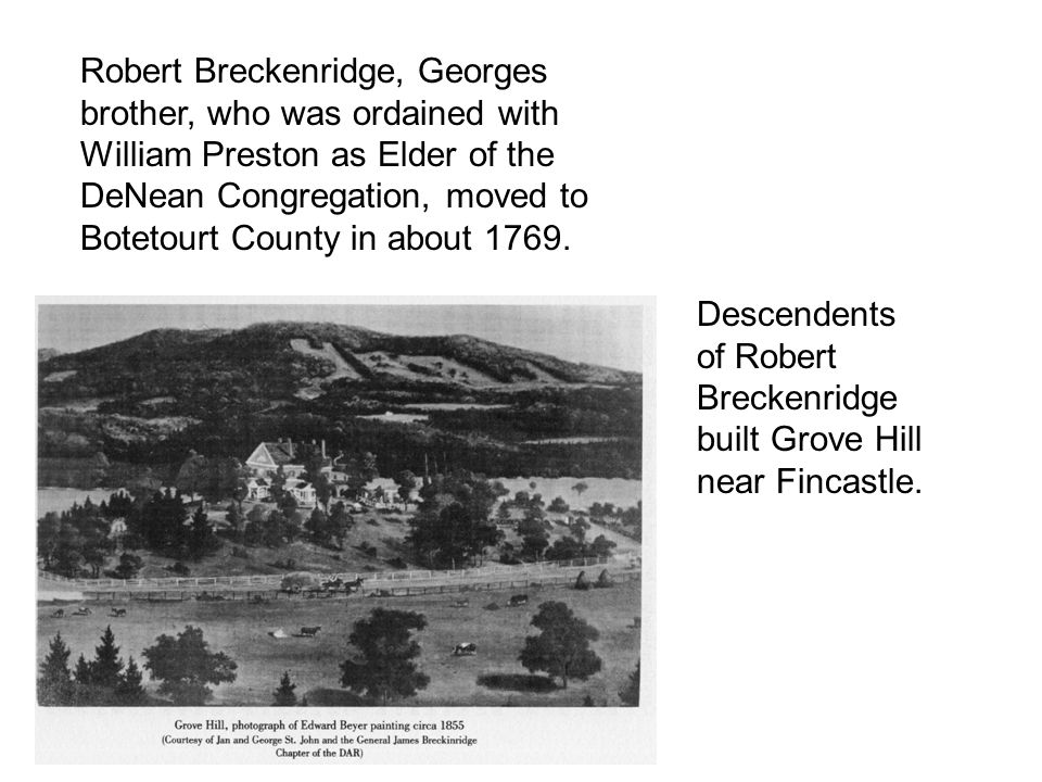 Robert Breckenridge, Georges brother, who was ordained with William Preston as Elder of the DeNean Congregation, moved to Botetourt County in about 1769.