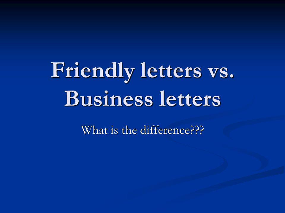 Friendly letters vs. Business letters What is the difference???