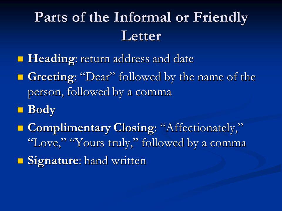 Parts of the Informal or Friendly Letter Heading: return address and date Heading: return address and date Greeting: Dear followed by the name of the person, followed by a comma Greeting: Dear followed by the name of the person, followed by a comma Body Body Complimentary Closing: Affectionately, Love, Yours truly, followed by a comma Complimentary Closing: Affectionately, Love, Yours truly, followed by a comma Signature: hand written Signature: hand written