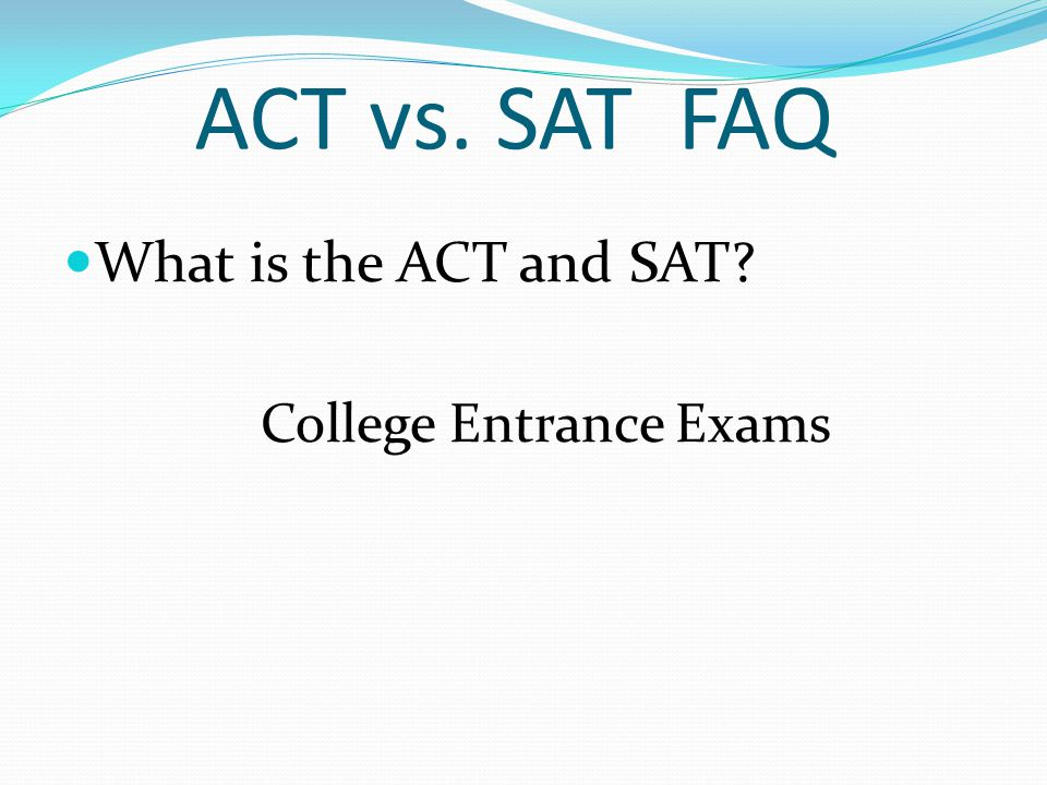 Differences between ACT & SAT.ACT – measures what you currently know.