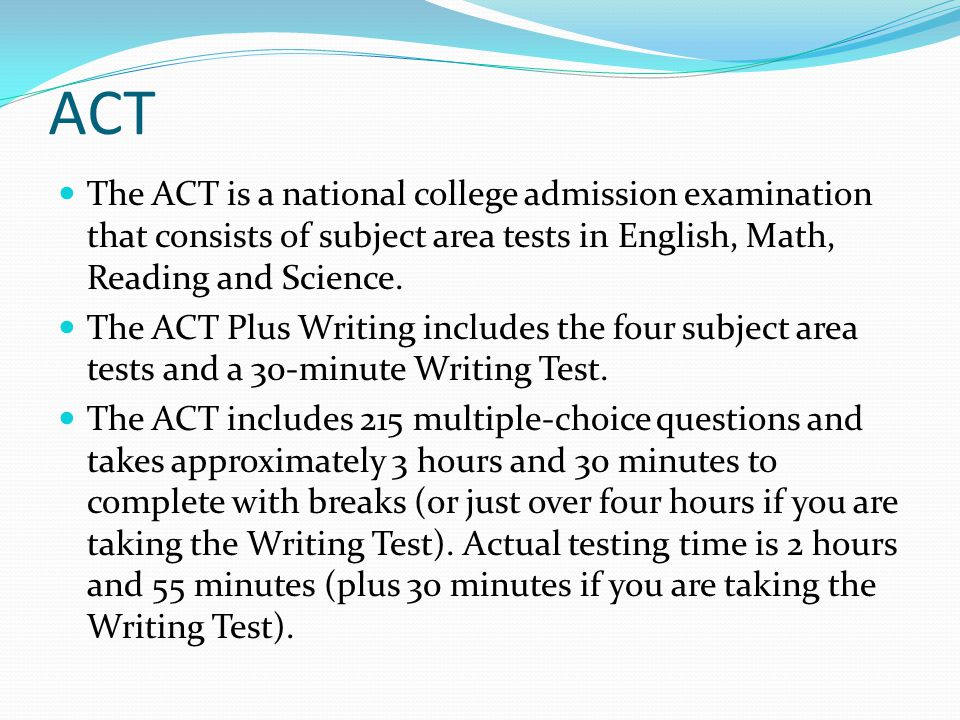 ACT The ACT is a national college admission examination that consists of subject area tests in English, Math, Reading and Science.