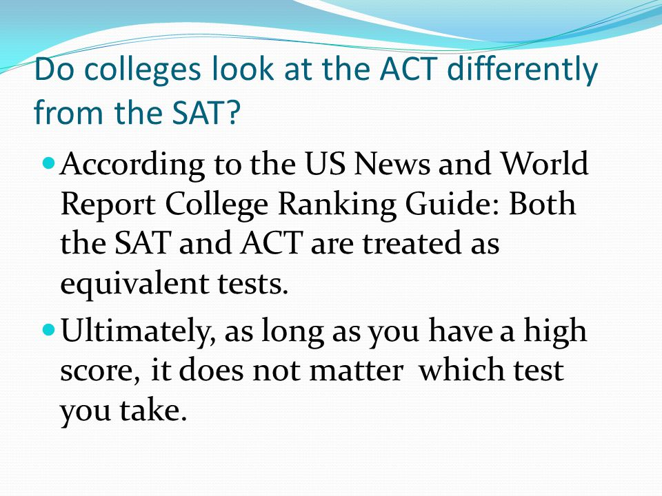 Do colleges look at the ACT differently from the SAT.