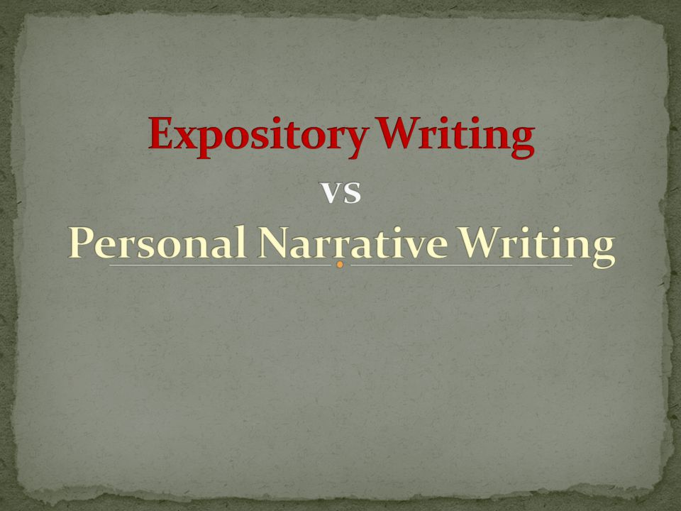 Personal Narrative: Retell about a life event Hook reader Connect to prompt in lead and conclusion Must remember life event well enough that writer can give details Event should be important, meaningful, memorable Expository:  Purpose is to explain a topic  State your opinions and defend them  Use life experiences  What you have read  What you have seen  What you have discovered through movies, music, the news, and history