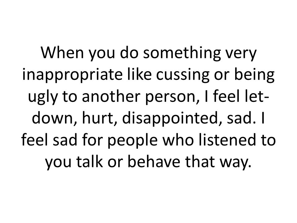 When you do something very inappropriate like cussing or being ugly to another person, I feel let- down, hurt, disappointed, sad.