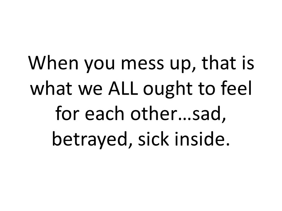 When you mess up, that is what we ALL ought to feel for each other…sad, betrayed, sick inside.