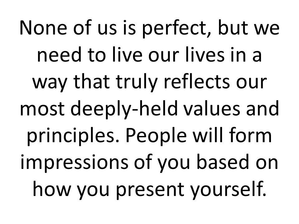 None of us is perfect, but we need to live our lives in a way that truly reflects our most deeply-held values and principles. People will form impress