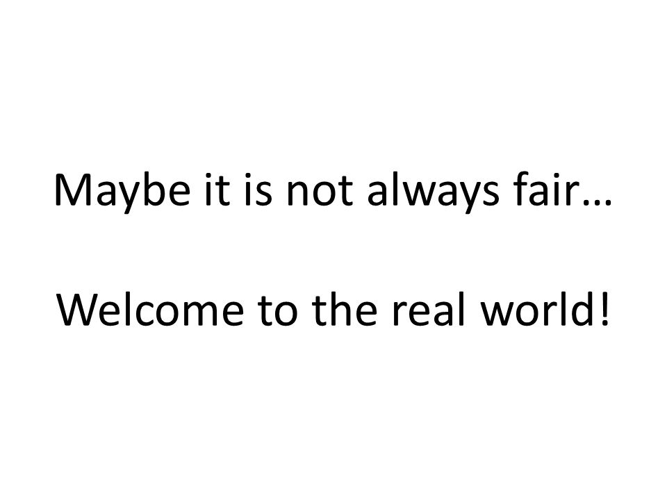 Maybe it is not always fair… Welcome to the real world!