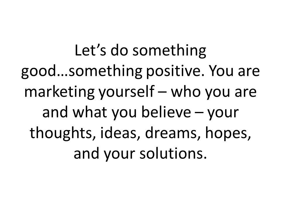 Let's do something good…something positive.