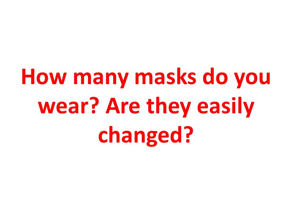 How many masks do you wear Are they easily changed