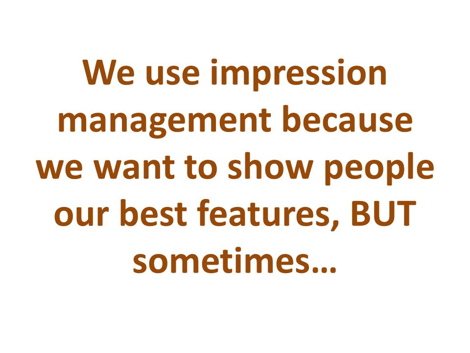 We use impression management because we want to show people our best features, BUT sometimes…