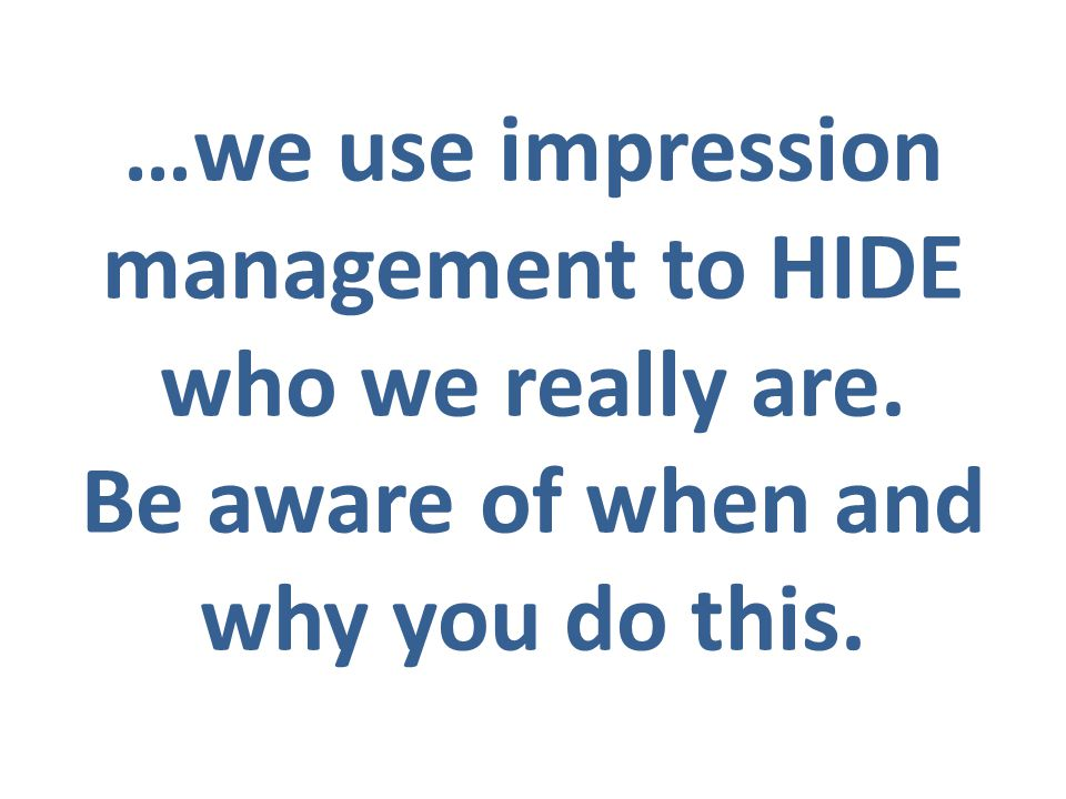 …we use impression management to HIDE who we really are. Be aware of when and why you do this.