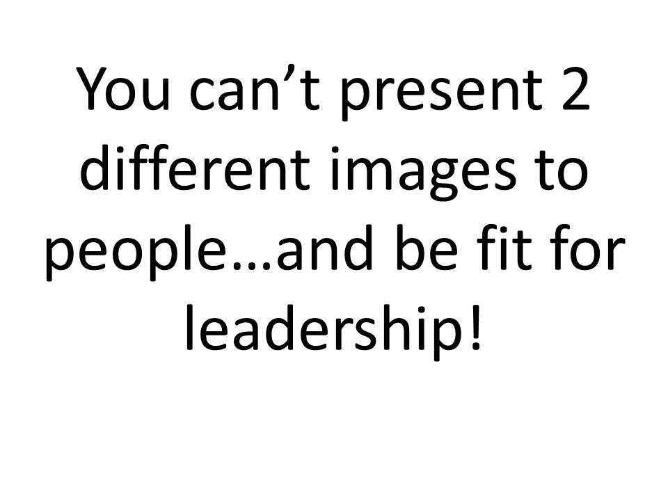 You can't present 2 different images to people…and be fit for leadership!