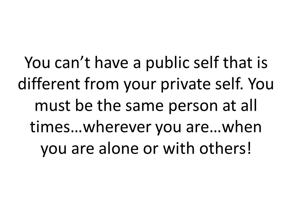 You can't have a public self that is different from your private self. You must be the same person at all times…wherever you are…when you are alone or
