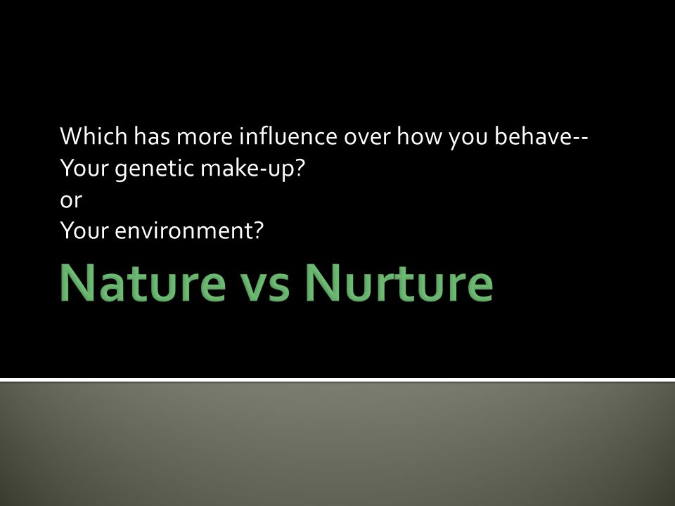 Which has more influence over how you behave-- Your genetic make-up? or Your environment?