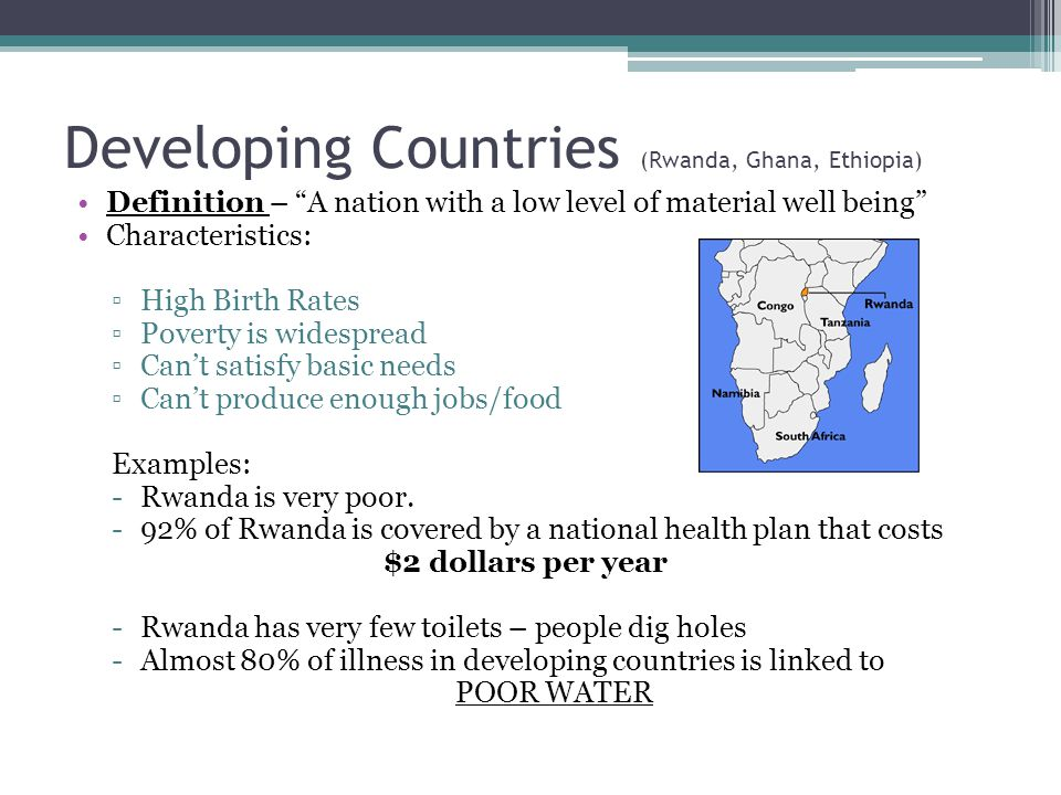 """Developing Countries (Rwanda, Ghana, Ethiopia) Definition – """"A nation with a low level of material well being"""" Characteristics: ▫High Birth Rates ▫Pov"""