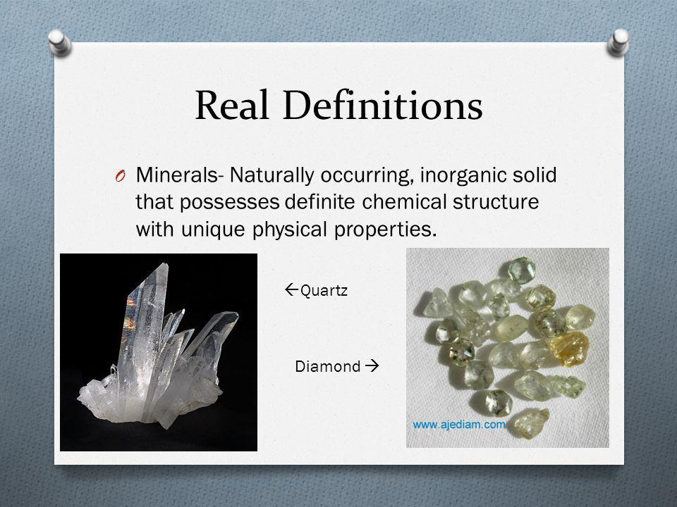 Real Definitions O Minerals- Naturally occurring, inorganic solid that possesses definite chemical structure with unique physical properties.