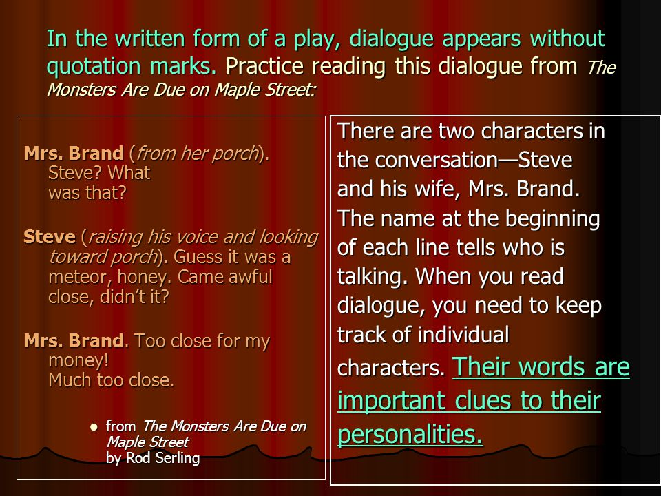 In the written form of a play, dialogue appears without quotation marks. Practice reading this dialogue from The Monsters Are Due on Maple Street: Mrs