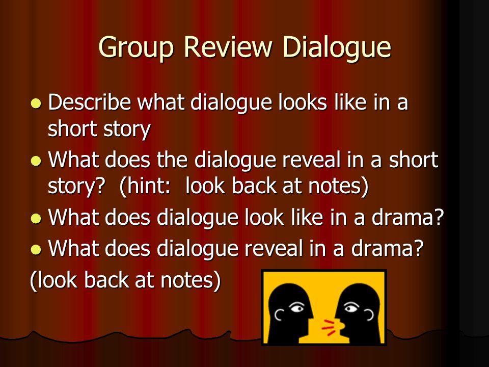 Group Review Dialogue Describe what dialogue looks like in a short story Describe what dialogue looks like in a short story What does the dialogue reveal in a short story.