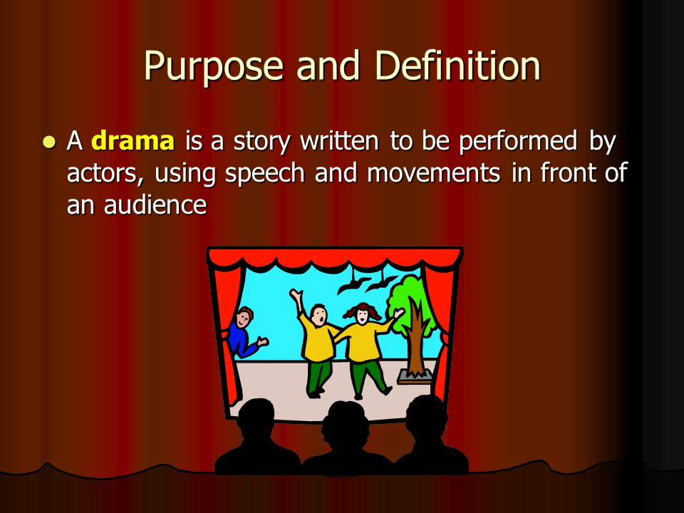 Purpose and Definition A drama is a story written to be performed by actors, using speech and movements in front of an audience A drama is a story written to be performed by actors, using speech and movements in front of an audience