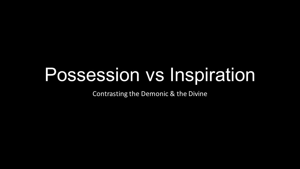 Possession vs Inspiration Contrasting the Demonic & the Divine