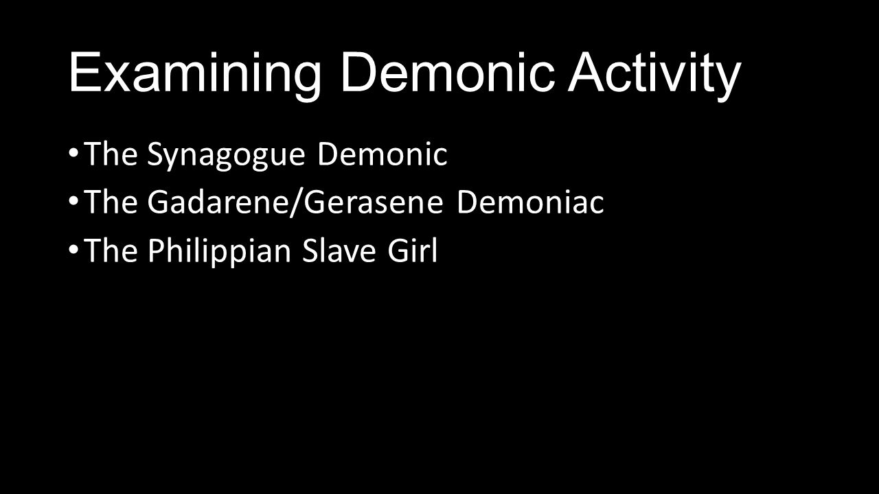 Examining Demonic Activity The Synagogue Demonic The Gadarene/Gerasene Demoniac The Philippian Slave Girl