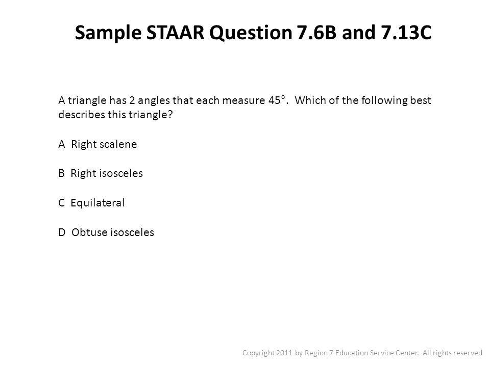 Sample STAAR Question 7.6B and 7.13C Copyright 2011 by Region 7 Education Service Center. All rights reserved A triangle has 2 angles that each measur