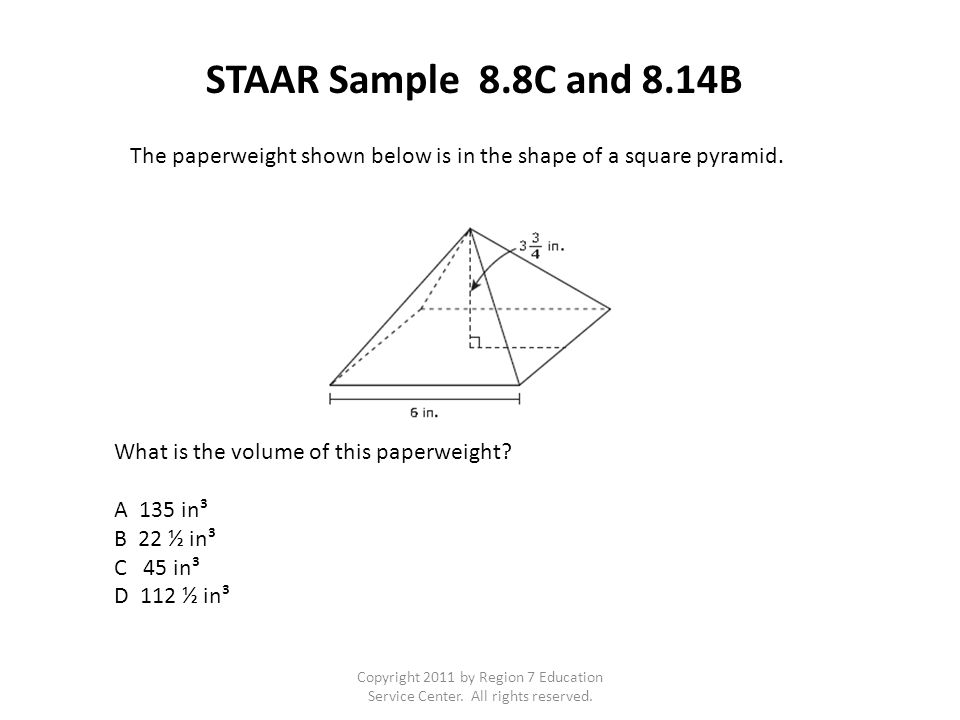 STAAR Sample 8.8C and 8.14B The paperweight shown below is in the shape of a square pyramid. What is the volume of this paperweight? A 135 in³ B 22 ½