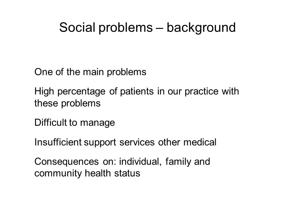 Social problems – background One of the main problems High percentage of patients in our practice with these problems Difficult to manage Insufficient support services other medical Consequences on: individual, family and community health status
