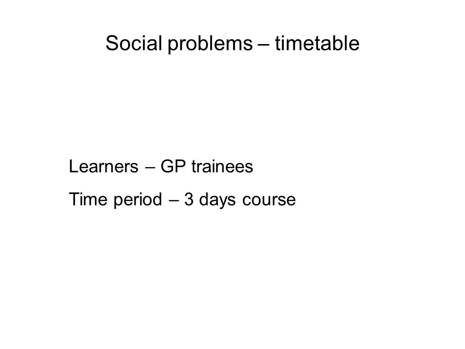 Social problems – timetable Learners – GP trainees Time period – 3 days course