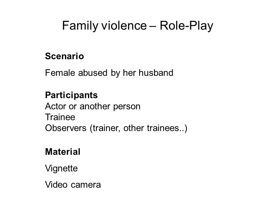 Scenario Female abused by her husband Family violence – Role-Play Participants Actor or another person Trainee Observers (trainer, other trainees..) Material Vignette Video camera