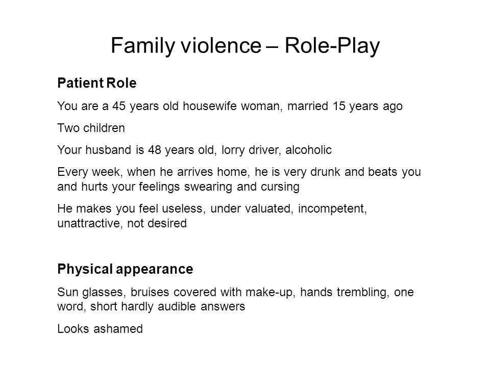 Patient Role You are a 45 years old housewife woman, married 15 years ago Two children Your husband is 48 years old, lorry driver, alcoholic Every week, when he arrives home, he is very drunk and beats you and hurts your feelings swearing and cursing He makes you feel useless, under valuated, incompetent, unattractive, not desired Physical appearance Sun glasses, bruises covered with make-up, hands trembling, one word, short hardly audible answers Looks ashamed Family violence – Role-Play