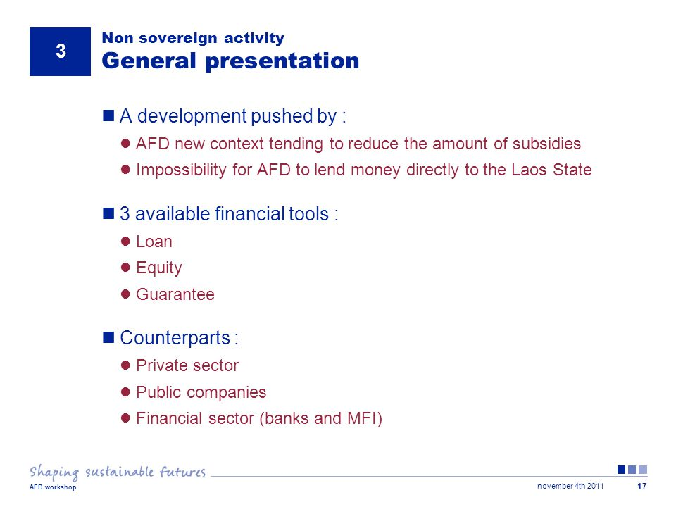 november 4th 2011 AFD workshop 17 Non sovereign activity General presentation A development pushed by : AFD new context tending to reduce the amount of subsidies Impossibility for AFD to lend money directly to the Laos State 3 available financial tools : Loan Equity Guarantee Counterparts : Private sector Public companies Financial sector (banks and MFI) 3