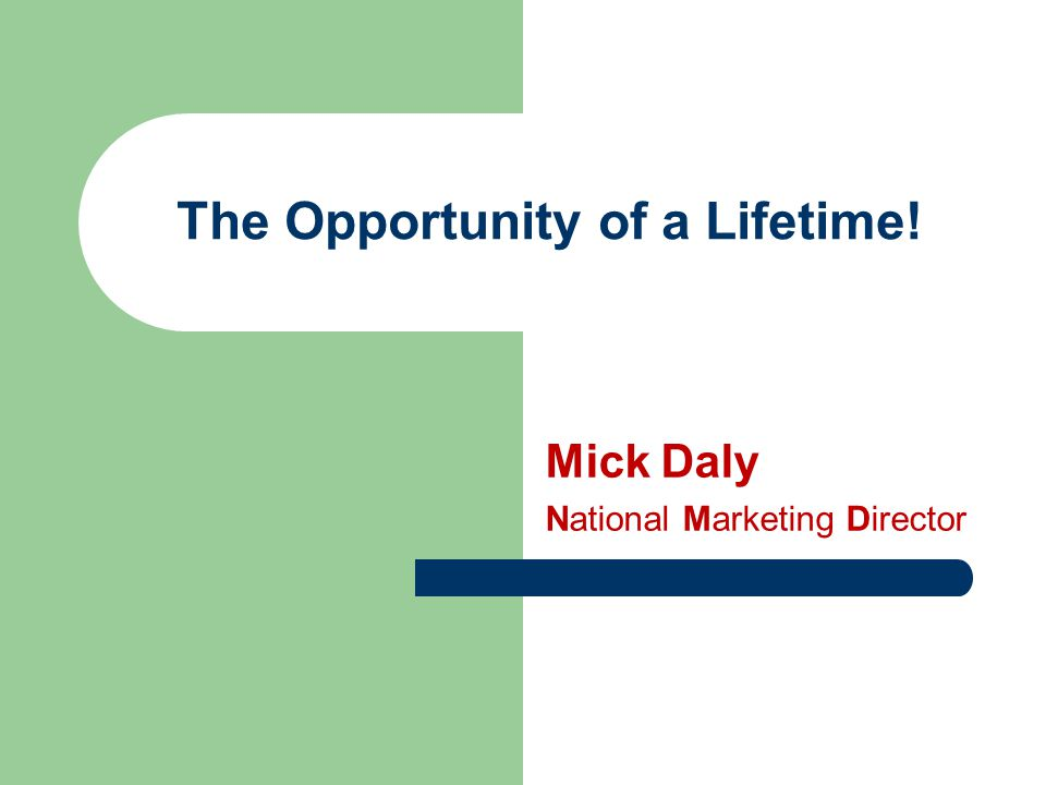 The Opportunity of a Lifetime! Mick Daly National Marketing Director
