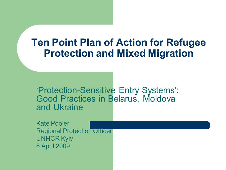 Ten Point Plan of Action for Refugee Protection and Mixed Migration 'Protection-Sensitive Entry Systems': Good Practices in Belarus, Moldova and Ukraine Kate Pooler Regional Protection Officer UNHCR Kyiv 8 April 2009