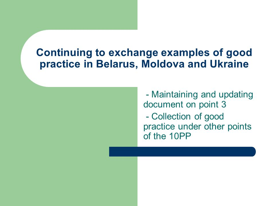 Continuing to exchange examples of good practice in Belarus, Moldova and Ukraine - Maintaining and updating document on point 3 - Collection of good practice under other points of the 10PP