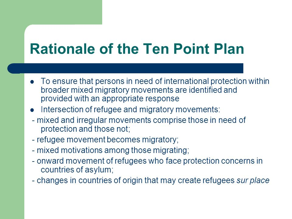 Rationale of the Ten Point Plan To ensure that persons in need of international protection within broader mixed migratory movements are identified and provided with an appropriate response Intersection of refugee and migratory movements: - mixed and irregular movements comprise those in need of protection and those not; - refugee movement becomes migratory; - mixed motivations among those migrating; - onward movement of refugees who face protection concerns in countries of asylum; - changes in countries of origin that may create refugees sur place
