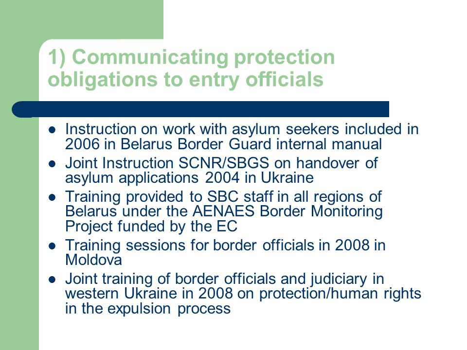 1) Communicating protection obligations to entry officials Instruction on work with asylum seekers included in 2006 in Belarus Border Guard internal manual Joint Instruction SCNR/SBGS on handover of asylum applications 2004 in Ukraine Training provided to SBC staff in all regions of Belarus under the AENAES Border Monitoring Project funded by the EC Training sessions for border officials in 2008 in Moldova Joint training of border officials and judiciary in western Ukraine in 2008 on protection/human rights in the expulsion process
