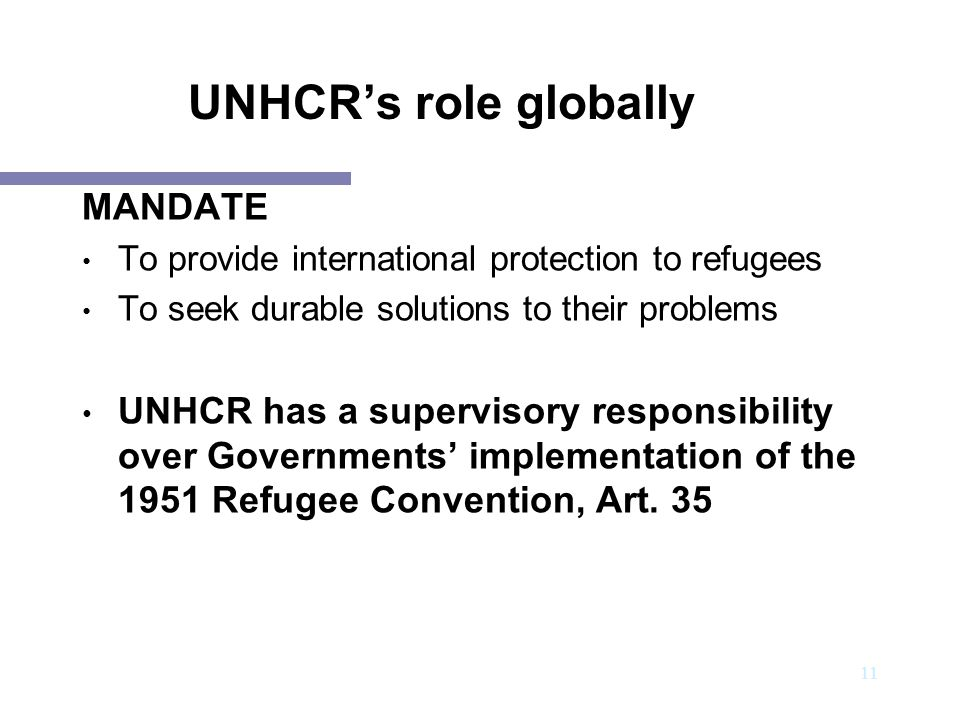 12 UNHCR's role globally Activities: UNHCR works with Governments and NGOs towards: Securing the admission of asylum-seekers into the territory of States and to asylum procedures Preventing refoulement Assuring minimum standards of treatment of asylum-seekers and refugees Promoting the reunification of separated refugee families