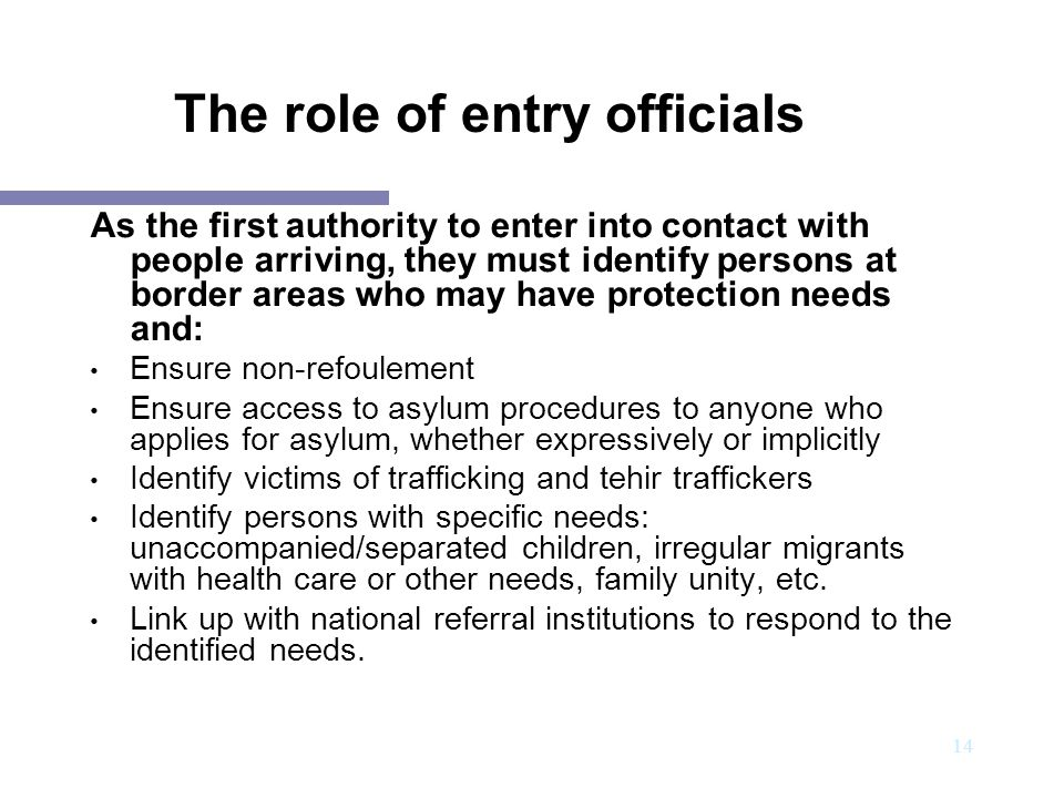 15 The role of entry officials: To reconcile border controls with the protection of those crossing borders, entry officials must: Become very familiar with international norms and the main protection principles Develop good communication skills with persons from different cultures and experiences (e.g.