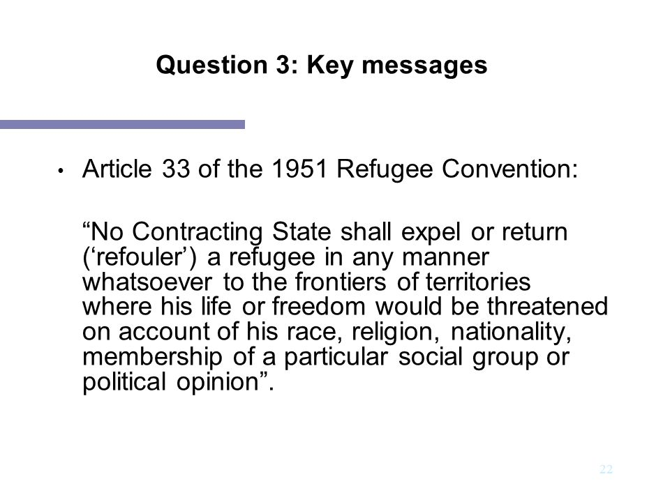 23 Question 3: Key messages Material scope of the Article 33 (1): ..in any manner whatsoever.. - At the border when considering entry - During asylum procedures - During consideration of deportation or expulsion, even to third countries - During extradition procedures - Working with victims of trafficking and smuggling