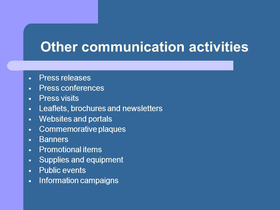Other communication activities  Press releases  Press conferences  Press visits  Leaflets, brochures and newsletters  Websites and portals  Commemorative plaques  Banners  Promotional items  Supplies and equipment  Public events  Information campaigns