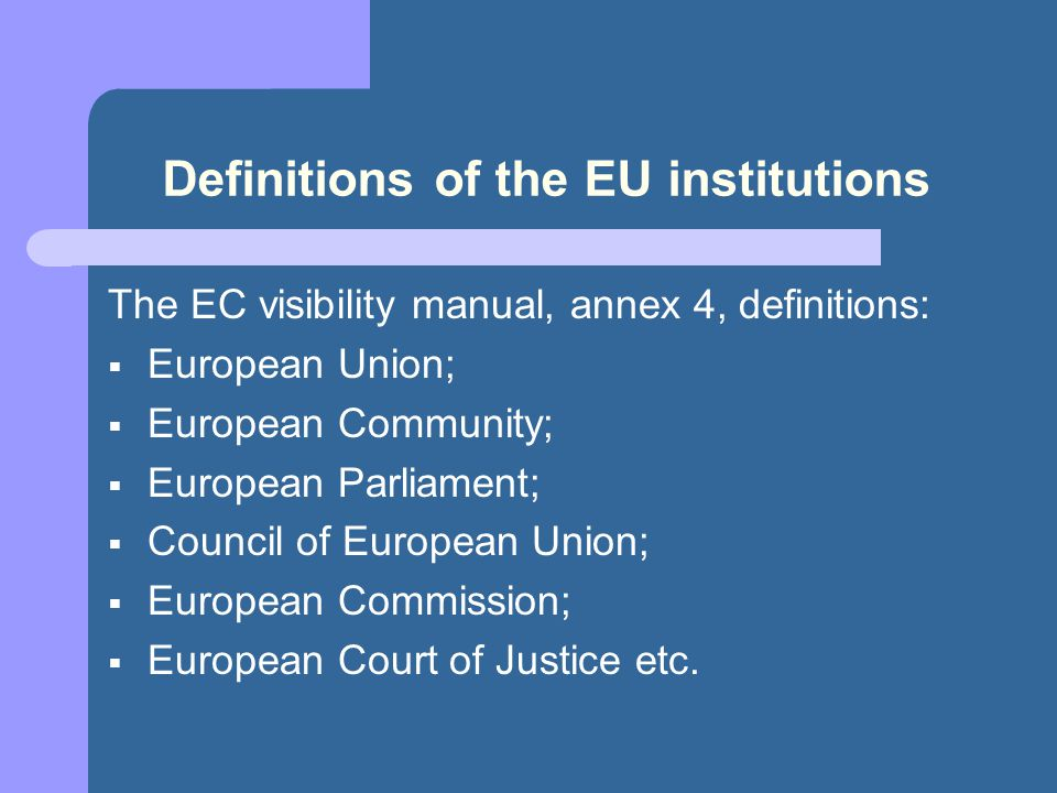 Definitions of the EU institutions The EC visibility manual, annex 4, definitions:  European Union;  European Community;  European Parliament;  Council of European Union;  European Commission;  European Court of Justice etc.