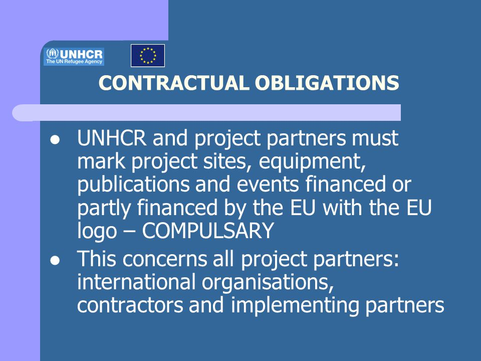 CONTRACTUAL OBLIGATIONS UNHCR and project partners must mark project sites, equipment, publications and events financed or partly financed by the EU with the EU logo – COMPULSARY This concerns all project partners: international organisations, contractors and implementing partners