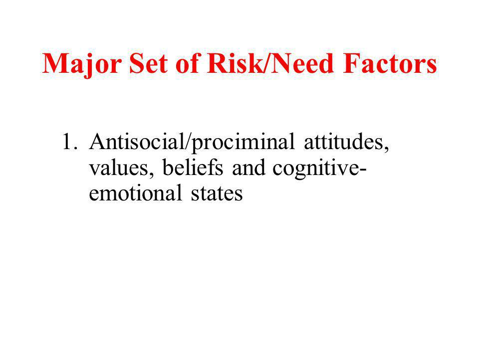 Major Set of Risk/Need Factors 1.Antisocial/prociminal attitudes, values, beliefs and cognitive- emotional states