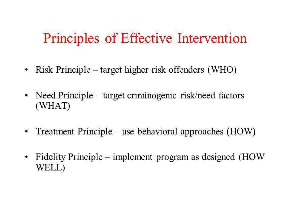 Principles of Effective Intervention Risk Principle – target higher risk offenders (WHO) Need Principle – target criminogenic risk/need factors (WHAT)