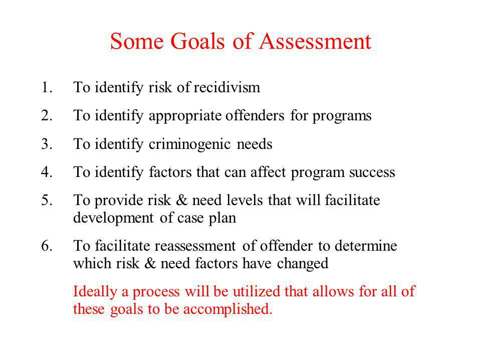 Some Goals of Assessment 1.To identify risk of recidivism 2.To identify appropriate offenders for programs 3.To identify criminogenic needs 4.To ident