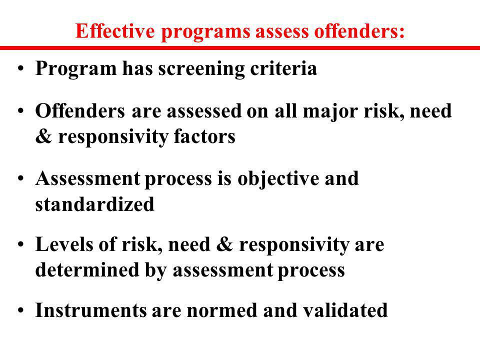Effective programs assess offenders: Program has screening criteria Offenders are assessed on all major risk, need & responsivity factors Assessment p