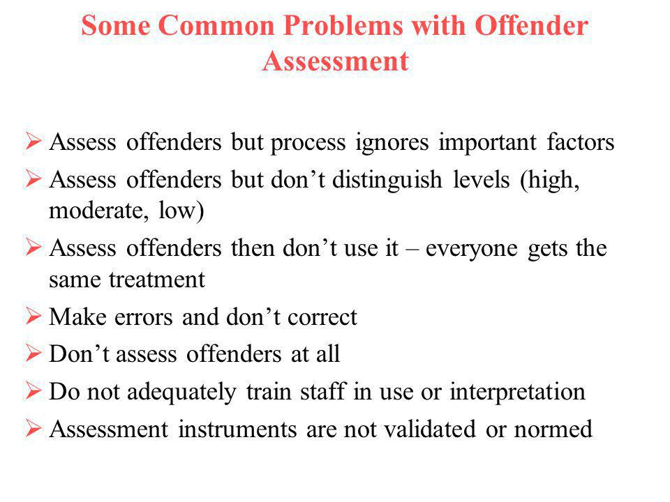 Some Common Problems with Offender Assessment  Assess offenders but process ignores important factors  Assess offenders but don't distinguish levels